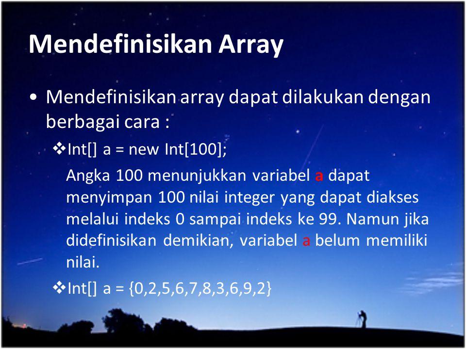 Mendefinisikan Array Mendefinisikan array dapat dilakukan dengan berbagai cara : Int[] a = new Int[100];